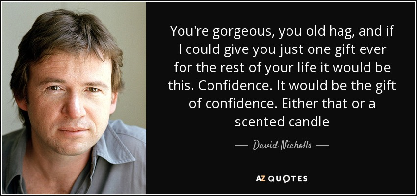 You're gorgeous, you old hag, and if I could give you just one gift ever for the rest of your life it would be this. Confidence. It would be the gift of confidence. Either that or a scented candle - David Nicholls