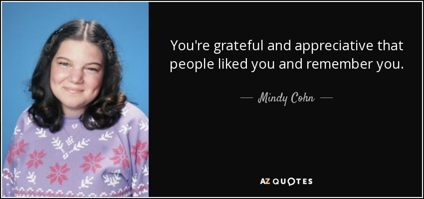 You're grateful and appreciative that people liked you and remember you. - Mindy Cohn
