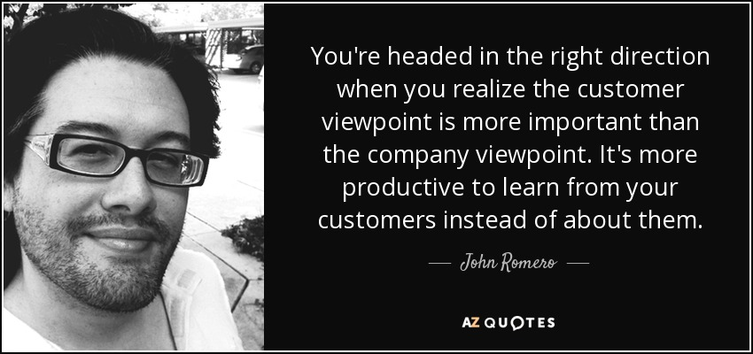 You're headed in the right direction when you realize the customer viewpoint is more important than the company viewpoint. It's more productive to learn from your customers instead of about them. - John Romero