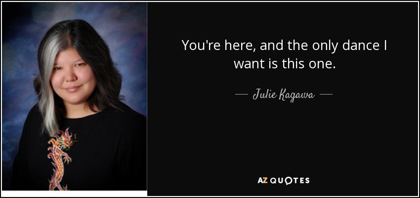 You're here, and the only dance I want is this one. - Julie Kagawa