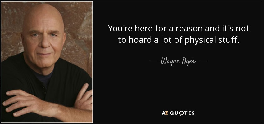 You're here for a reason and it's not to hoard a lot of physical stuff. - Wayne Dyer