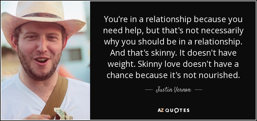 You're in a relationship because you need help, but that's not necessarily why you should be in a relationship. And that's skinny. It doesn't have weight. Skinny love doesn't have a chance because it's not nourished. - Justin Vernon