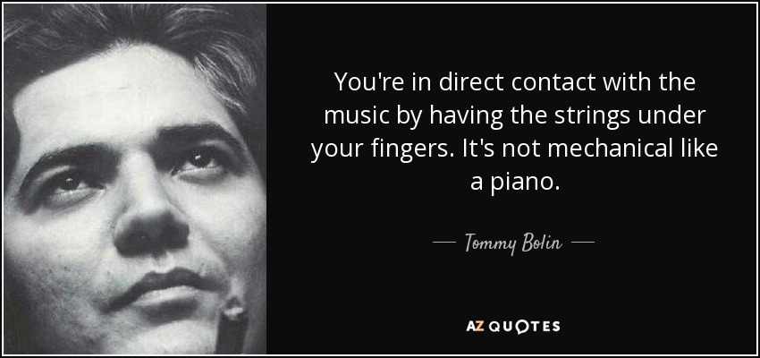 You're in direct contact with the music by having the strings under your fingers. It's not mechanical like a piano. - Tommy Bolin