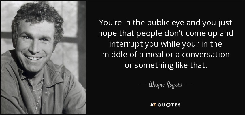 You're in the public eye and you just hope that people don't come up and interrupt you while your in the middle of a meal or a conversation or something like that. - Wayne Rogers