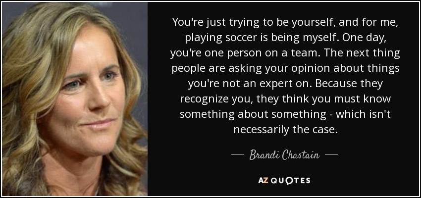 You're just trying to be yourself, and for me, playing soccer is being myself. One day, you're one person on a team. The next thing people are asking your opinion about things you're not an expert on. Because they recognize you, they think you must know something about something - which isn't necessarily the case. - Brandi Chastain