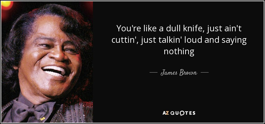 You're like a dull knife, just ain't cuttin', just talkin' loud and saying nothing - James Brown