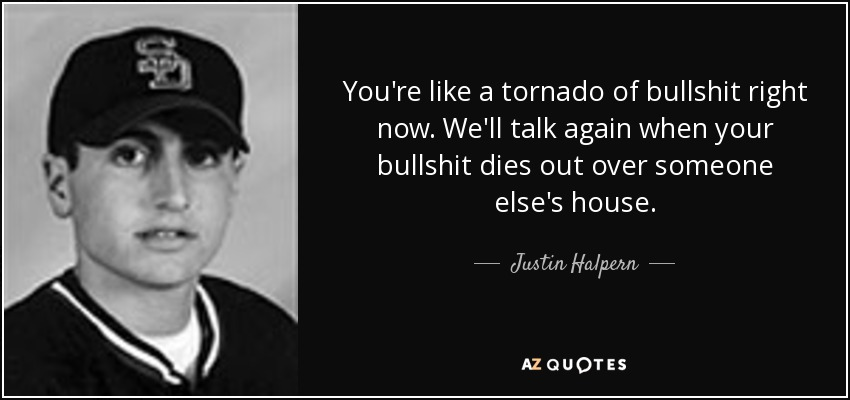 You're like a tornado of bullshit right now. We'll talk again when your bullshit dies out over someone else's house. - Justin Halpern