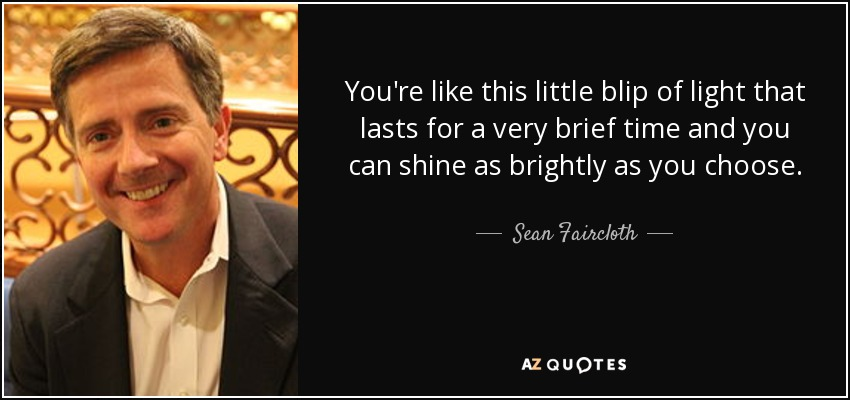You're like this little blip of light that lasts for a very brief time and you can shine as brightly as you choose. - Sean Faircloth