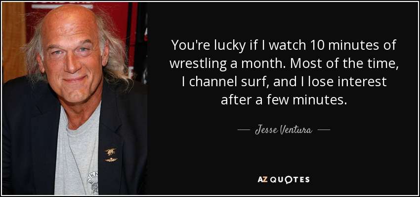 You're lucky if I watch 10 minutes of wrestling a month. Most of the time, I channel surf, and I lose interest after a few minutes. - Jesse Ventura