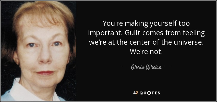 You're making yourself too important. Guilt comes from feeling we're at the center of the universe. We're not. - Gloria Whelan