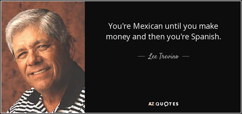 You're Mexican until you make money and then you're Spanish. - Lee Trevino