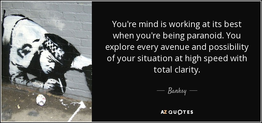 You're mind is working at its best when you're being paranoid. You explore every avenue and possibility of your situation at high speed with total clarity. - Banksy