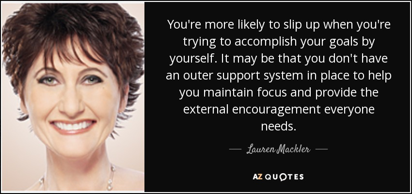 You're more likely to slip up when you're trying to accomplish your goals by yourself. It may be that you don't have an outer support system in place to help you maintain focus and provide the external encouragement everyone needs. - Lauren Mackler