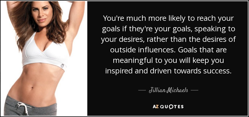 You're much more likely to reach your goals if they're your goals, speaking to your desires, rather than the desires of outside influences. Goals that are meaningful to you will keep you inspired and driven towards success. - Jillian Michaels
