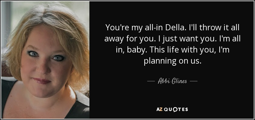 You're my all-in Della. I'll throw it all away for you. I just want you. I'm all in, baby. This life with you, I'm planning on us. - Abbi Glines
