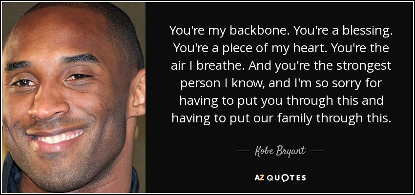 You're my backbone. You're a blessing. You're a piece of my heart. You're the air I breathe. And you're the strongest person I know, and I'm so sorry for having to put you through this and having to put our family through this. - Kobe Bryant