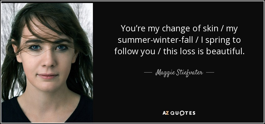 You're my change of skin / my summer-winter-fall / I spring to follow you / this loss is beautiful. - Maggie Stiefvater