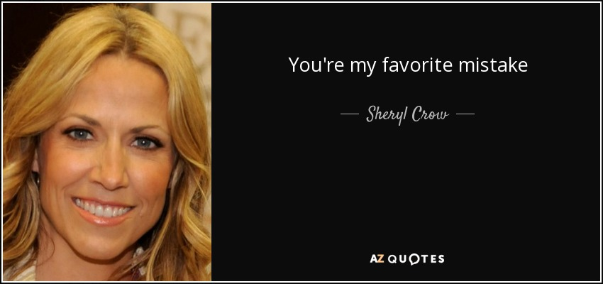 Sheryl Crow Quote Youre My Favorite Mistake