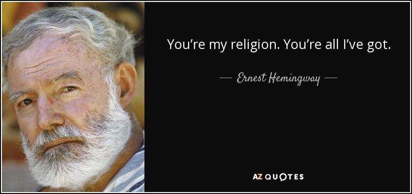 You're my religion. You're all I've got. - Ernest Hemingway