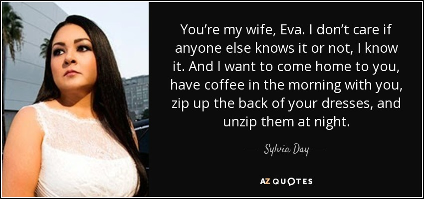 You're my wife, Eva. I don't care if anyone else knows it or not, I know it. And I want to come home to you, have coffee in the morning with you, zip up the back of your dresses, and unzip them at night. - Sylvia Day