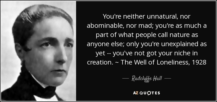 You're neither unnatural, nor abominable, nor mad; you're as much a part of what people call nature as anyone else; only you're unexplained as yet -- you've not got your niche in creation. ~ The Well of Loneliness, 1928 - Radclyffe Hall