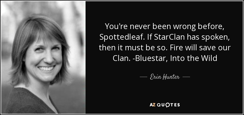 You're never been wrong before, Spottedleaf. If StarClan has spoken, then it must be so. Fire will save our Clan. -Bluestar, Into the Wild - Erin Hunter