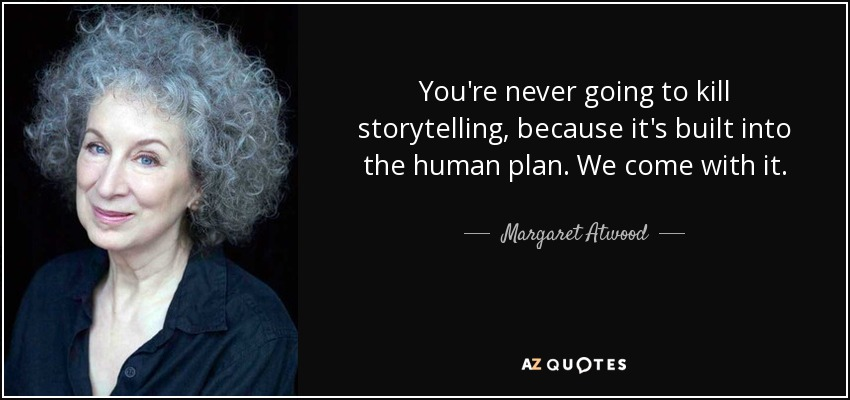 You're never going to kill storytelling, because it's built into the human plan. We come with it. - Margaret Atwood