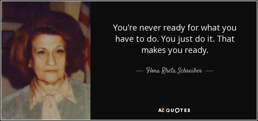 You're never ready for what you have to do. You just do it. That makes you ready. - Flora Rheta Schreiber