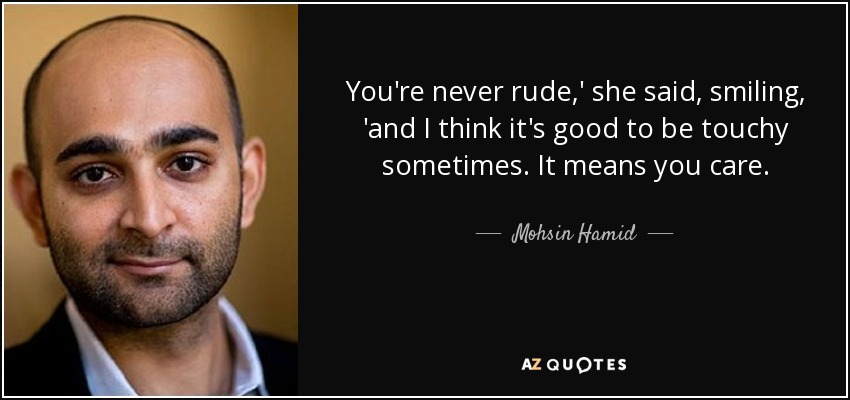 You're never rude,' she said, smiling, 'and I think it's good to be touchy sometimes. It means you care. - Mohsin Hamid