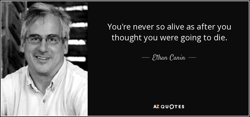 You're never so alive as after you thought you were going to die. - Ethan Canin