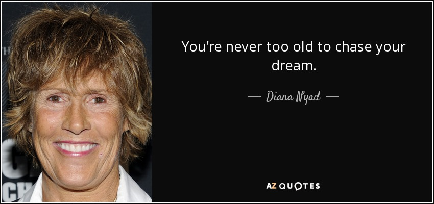 You're never too old to chase your dream. - Diana Nyad