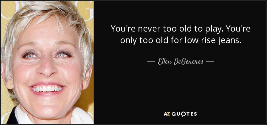 You're never too old to play. You're only too old for low-rise jeans. - Ellen DeGeneres