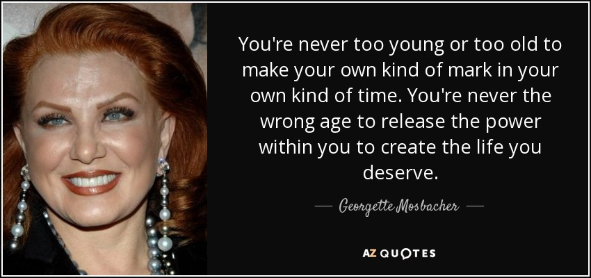 You're never too young or too old to make your own kind of mark in your own kind of time. You're never the wrong age to release the power within you to create the life you deserve. - Georgette Mosbacher
