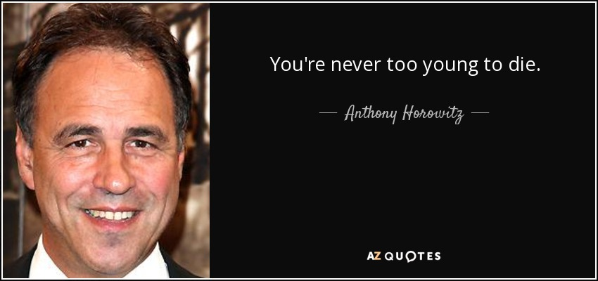 You're never too young to die. - Anthony Horowitz