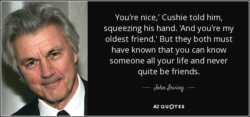 You're nice,' Cushie told him, squeezing his hand. 'And you're my oldest friend.' But they both must have known that you can know someone all your life and never quite be friends. - John Irving