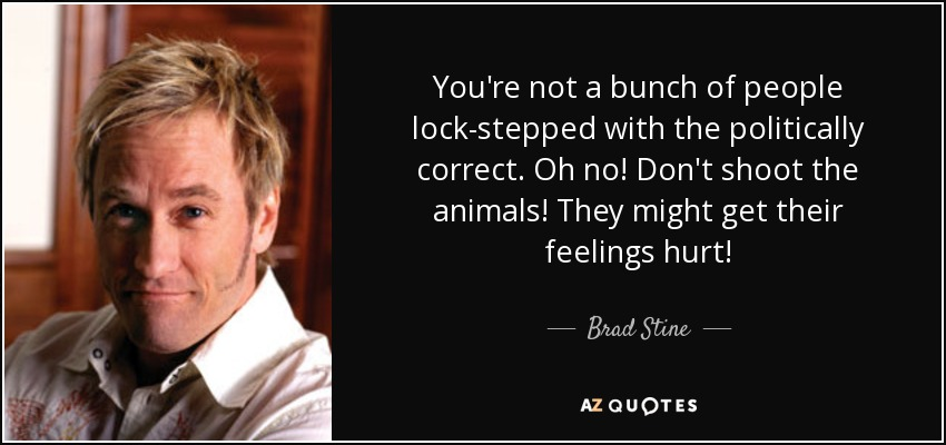 You're not a bunch of people lock-stepped with the politically correct. Oh no! Don't shoot the animals! They might get their feelings hurt! - Brad Stine