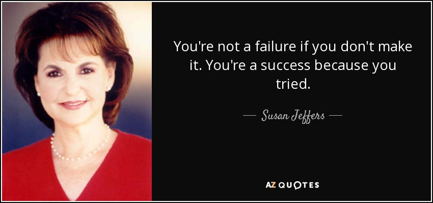 You're not a failure if you don't make it. You're a success because you tried. - Susan Jeffers