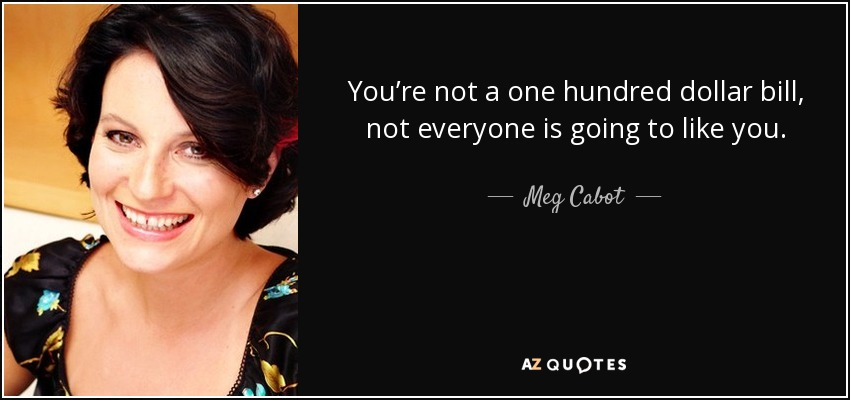 You're not a one hundred dollar bill, not everyone is going to like you. - Meg Cabot