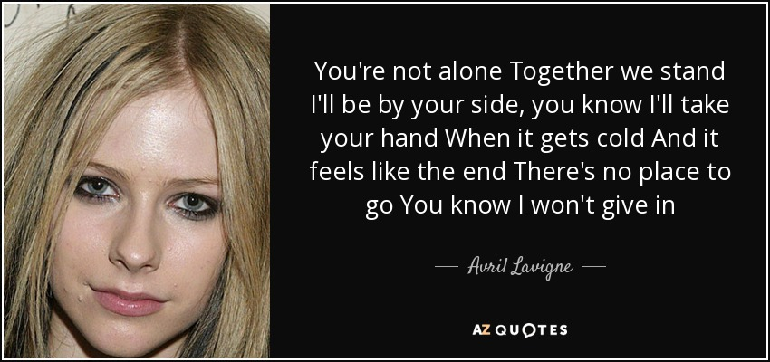 You're not alone Together we stand I'll be by your side, you know I'll take your hand When it gets cold And it feels like the end There's no place to go You know I won't give in - Avril Lavigne