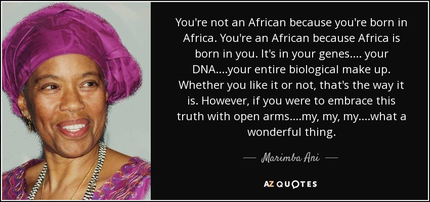 You're not an African because you're born in Africa. You're an African because Africa is born in you. It's in your genes.... your DNA....your entire biological make up. Whether you like it or not, that's the way it is. However, if you were to embrace this truth with open arms....my, my, my....what a wonderful thing. - Marimba Ani