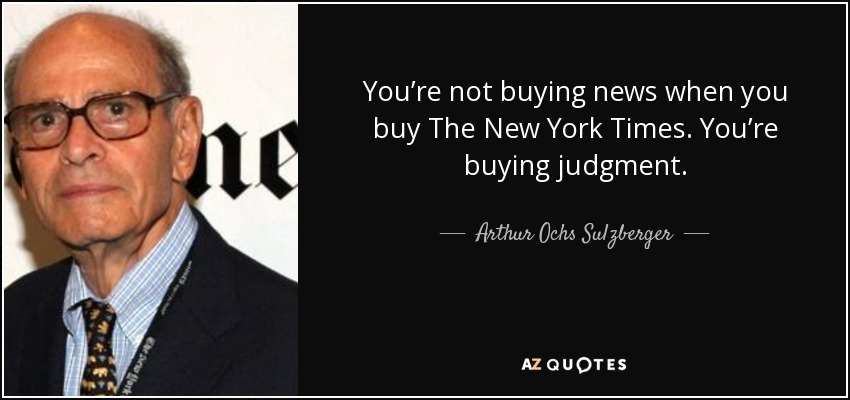 You're not buying news when you buy The New York Times. You're buying judgment. - Arthur Ochs Sulzberger