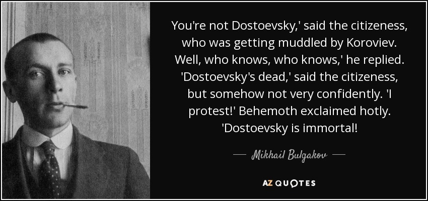 You're not Dostoevsky,' said the citizeness, who was getting muddled by Koroviev. Well, who knows, who knows,' he replied. 'Dostoevsky's dead,' said the citizeness, but somehow not very confidently. 'I protest!' Behemoth exclaimed hotly. 'Dostoevsky is immortal! - Mikhail Bulgakov