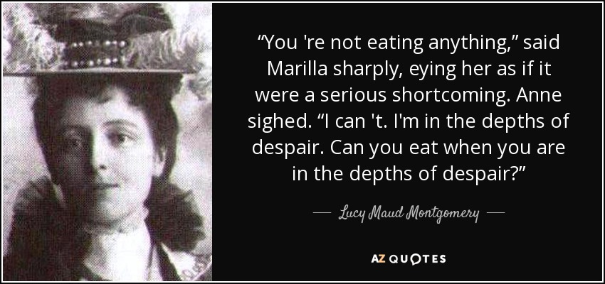 """""""You 're not eating anything,"""" said Marilla sharply, eying her as if it were a serious shortcoming. Anne sighed. """"I can 't. I'm in the depths of despair. Can you eat when you are in the depths of despair?"""" - Lucy Maud Montgomery"""
