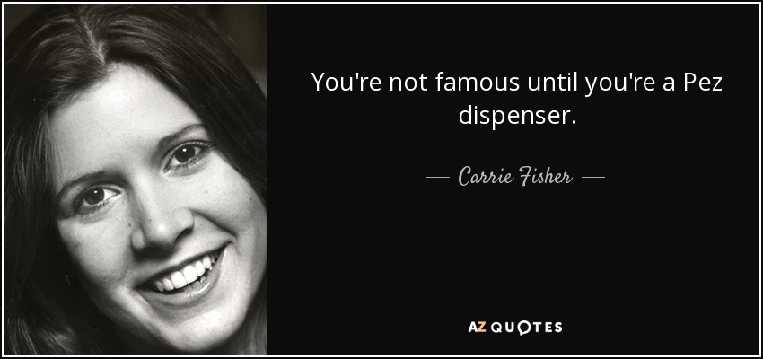 You're not famous until you're a Pez dispenser. - Carrie Fisher