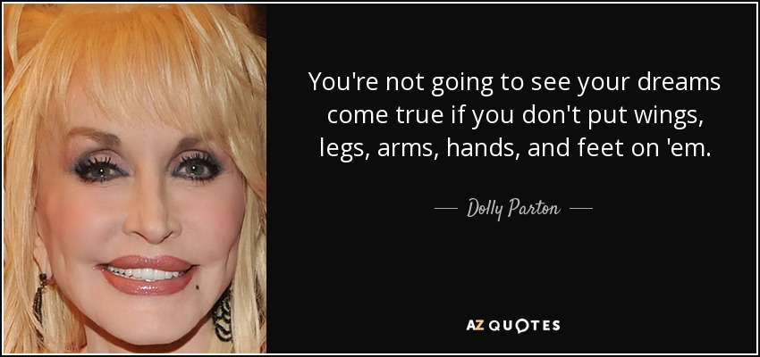 You're not going to see your dreams come true if you don't put wings, legs, arms, hands, and feet on 'em. - Dolly Parton