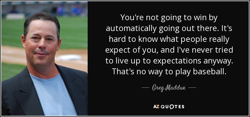 You're not going to win by automatically going out there. It's hard to know what people really expect of you, and I've never tried to live up to expectations anyway. That's no way to play baseball. - Greg Maddux