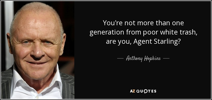 You're not more than one generation from poor white trash, are you, Agent Starling? - Anthony Hopkins