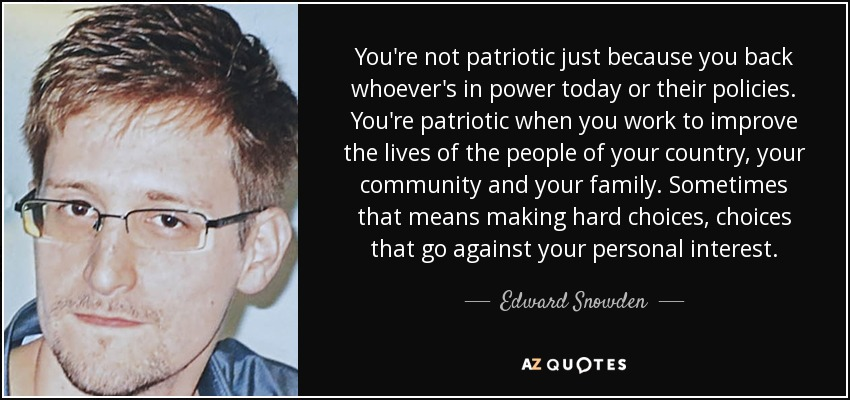 You're not patriotic just because you back whoever's in power today or their policies. You're patriotic when you work to improve the lives of the people of your country, your community and your family. Sometimes that means making hard choices, choices that go against your personal interest. - Edward Snowden