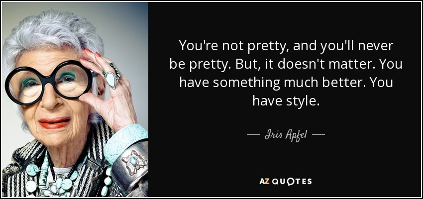 You're not pretty, and you'll never be pretty. But, it doesn't matter. You have something much better. You have style. - Iris Apfel