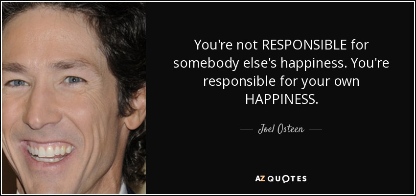 You're not RESPONSIBLE for somebody else's happiness. You're responsible for your own HAPPINESS. - Joel Osteen